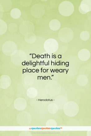 "Herodotus quote: ""Death is a delightful hiding place for weary men.""- at QuotesQuotesQuotes.com"