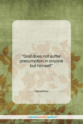 """Herodotus quote: """"God does not suffer presumption in anyone…""""- at QuotesQuotesQuotes.com"""