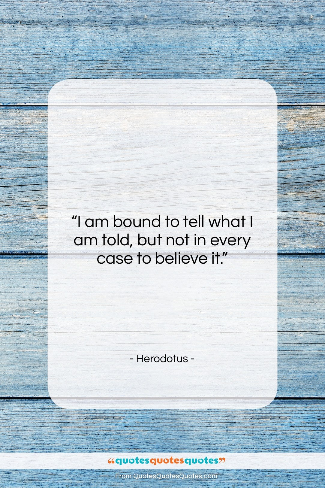"""Herodotus quote: """"I am bound to tell what I…""""- at QuotesQuotesQuotes.com"""