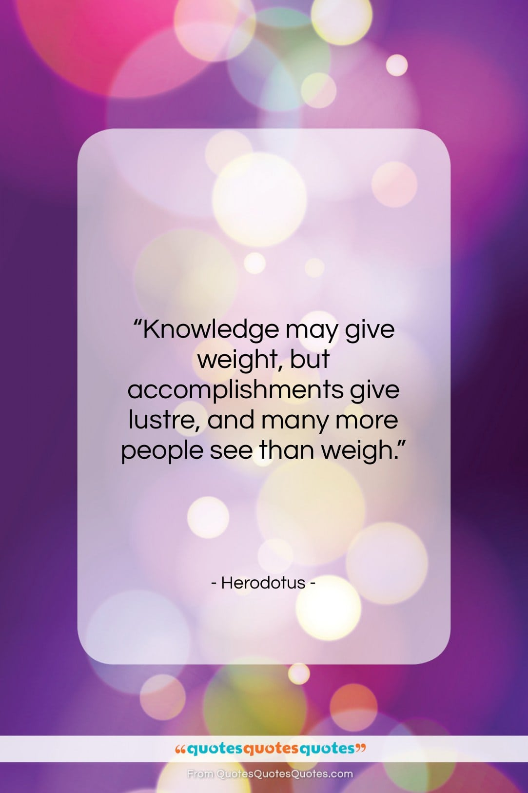 """Herodotus quote: """"Knowledge may give weight, but accomplishments give…""""- at QuotesQuotesQuotes.com"""