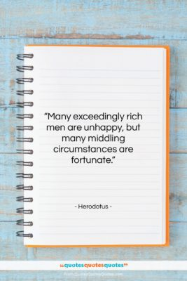 """Herodotus quote: """"Many exceedingly rich men are unhappy, but…""""- at QuotesQuotesQuotes.com"""