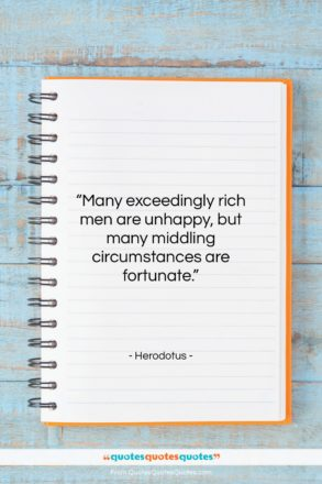 "Herodotus quote: ""Many exceedingly rich men are unhappy, but…""- at QuotesQuotesQuotes.com"