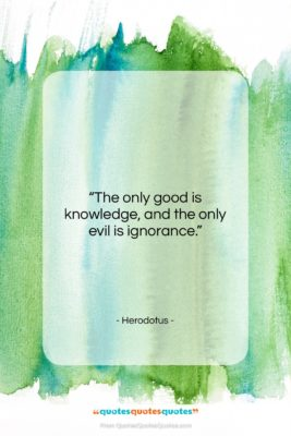 "Herodotus quote: ""The only good is knowledge, and the…""- at QuotesQuotesQuotes.com"