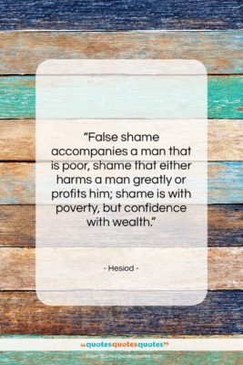 "Hesiod quote: ""False shame accompanies a man that is…""- at QuotesQuotesQuotes.com"