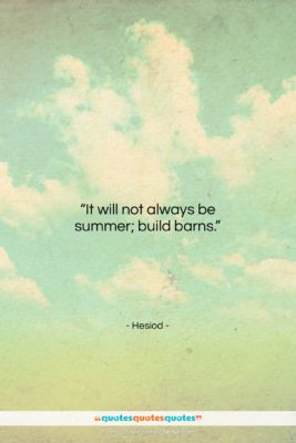 """Hesiod quote: """"It will not always be summer; build…""""- at QuotesQuotesQuotes.com"""