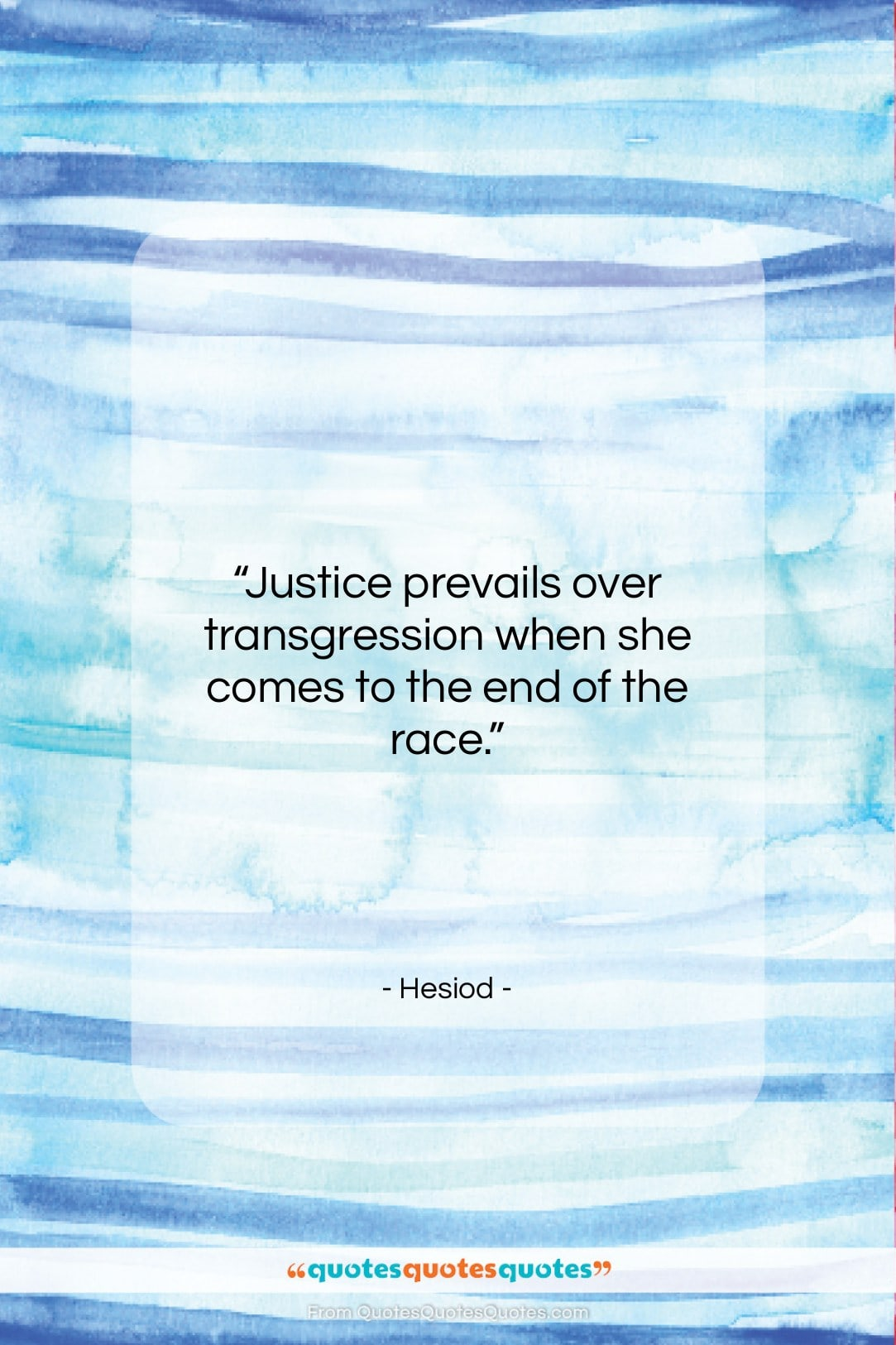 """Hesiod quote: """"Justice prevails over transgression when she comes…""""- at QuotesQuotesQuotes.com"""