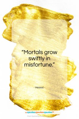 """Hesiod quote: """"Mortals grow swiftly in misfortune…""""- at QuotesQuotesQuotes.com"""