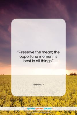 """Hesiod quote: """"Preserve the mean; the opportune moment is…""""- at QuotesQuotesQuotes.com"""
