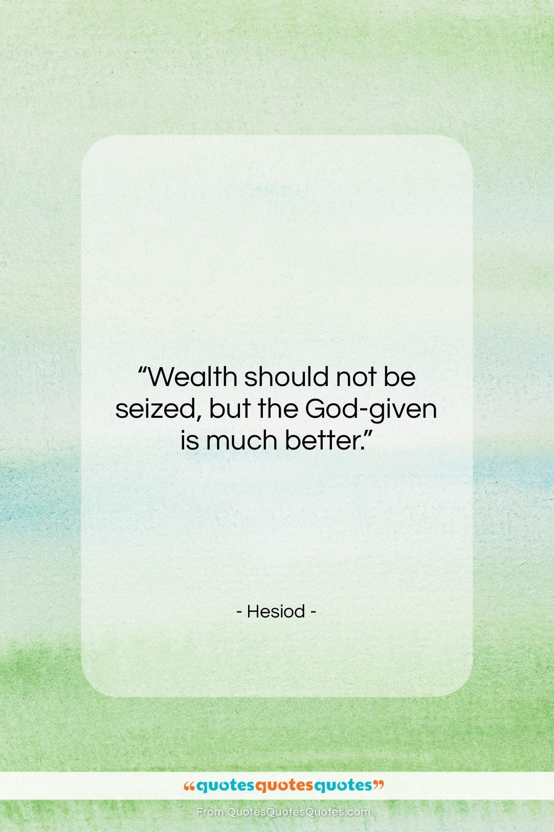 """Hesiod quote: """"Wealth should not be seized, but the…""""- at QuotesQuotesQuotes.com"""