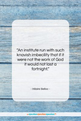 "Hilaire Belloc quote: ""An institute run with such knavish imbecility…""- at QuotesQuotesQuotes.com"