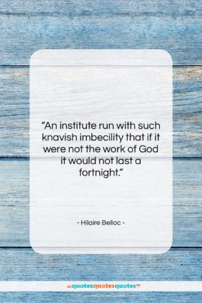 """Hilaire Belloc quote: """"An institute run with such knavish imbecility…""""- at QuotesQuotesQuotes.com"""