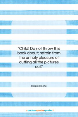 "Hilaire Belloc quote: ""Child! Do not throw this book about;…""- at QuotesQuotesQuotes.com"