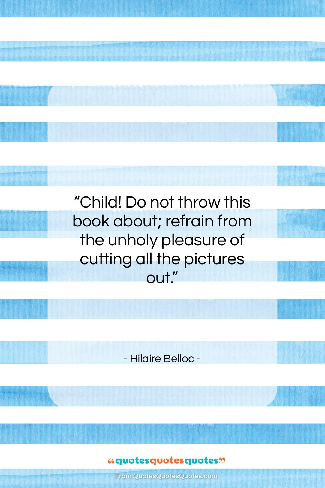 """Hilaire Belloc quote: """"Child! Do not throw this book about;…""""- at QuotesQuotesQuotes.com"""
