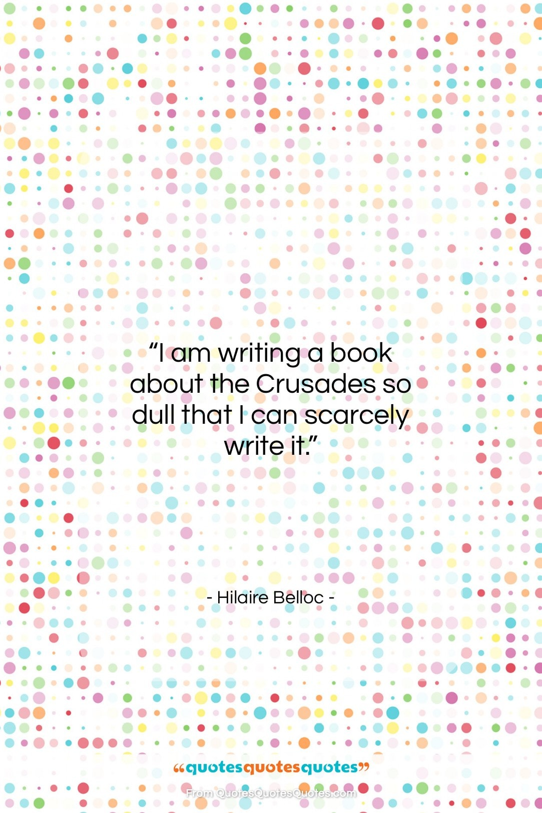"""Hilaire Belloc quote: """"I am writing a book about the…""""- at QuotesQuotesQuotes.com"""