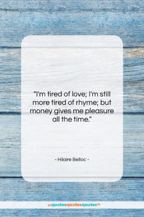 """Hilaire Belloc quote: """"I'm tired of love; I'm still more…""""- at QuotesQuotesQuotes.com"""