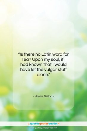 """Hilaire Belloc quote: """"Is there no Latin word for Tea?…""""- at QuotesQuotesQuotes.com"""