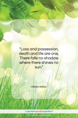 """Hilaire Belloc quote: """"Loss and possession, death and life are…""""- at QuotesQuotesQuotes.com"""