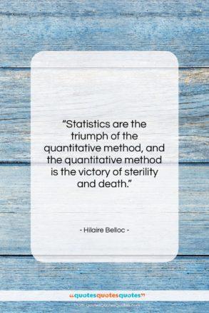 """Hilaire Belloc quote: """"Statistics are the triumph of the quantitative…""""- at QuotesQuotesQuotes.com"""
