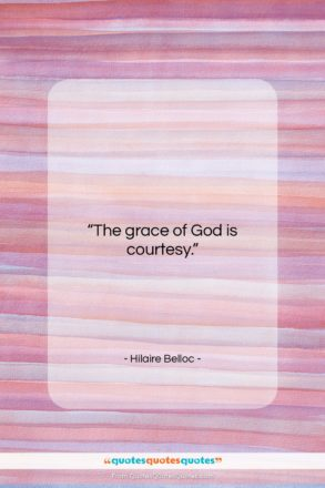 """Hilaire Belloc quote: """"The grace of God is courtesy….""""- at QuotesQuotesQuotes.com"""