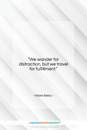 """Hilaire Belloc quote: """"We wander for distraction, but we travel…""""- at QuotesQuotesQuotes.com"""