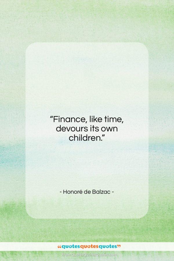 "Honoré de Balzac quote: ""Finance, like time, devours its own children…""- at QuotesQuotesQuotes.com"