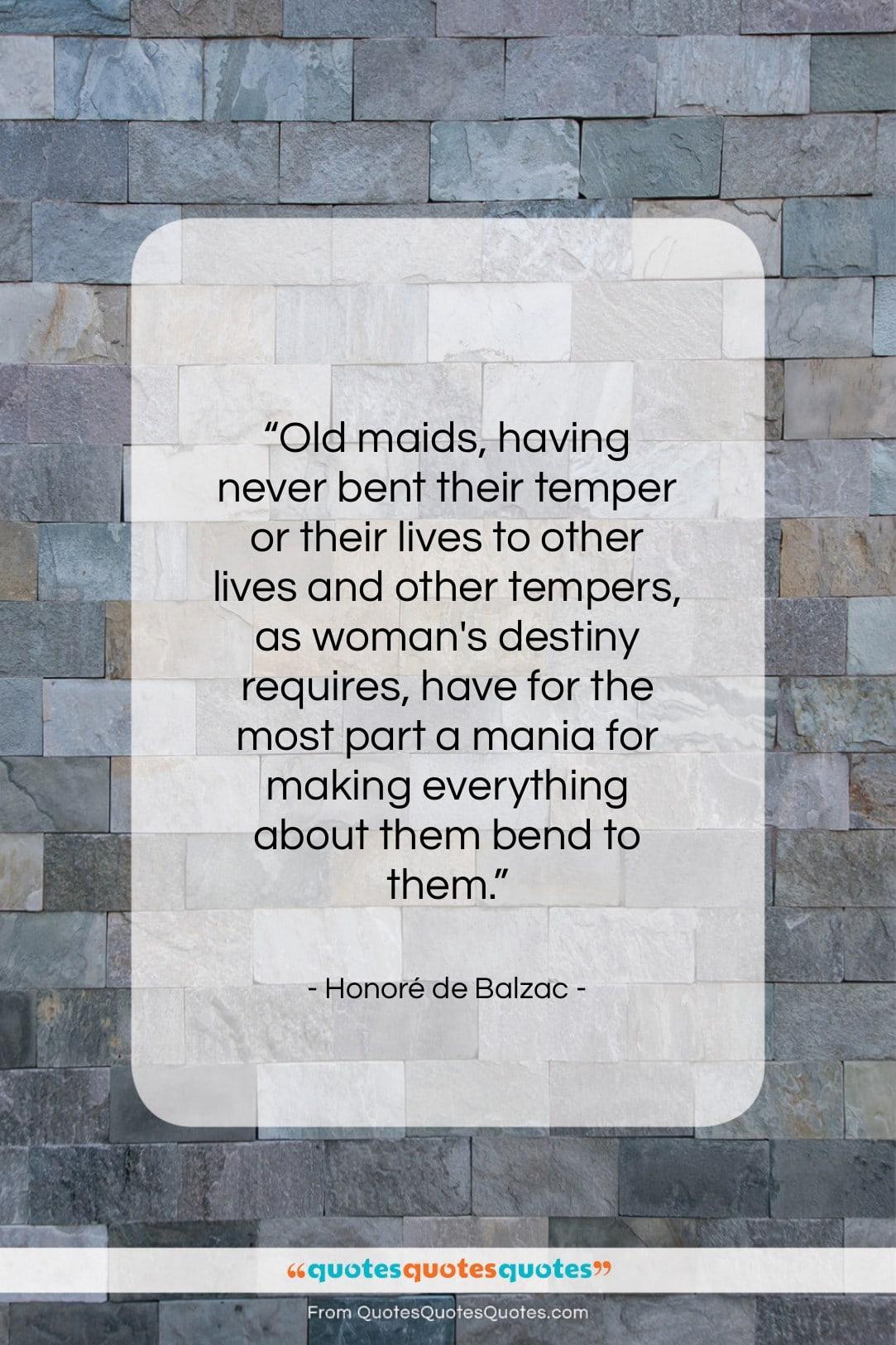 "Honoré de Balzac quote: ""Old maids, having never bent their temper…""- at QuotesQuotesQuotes.com"