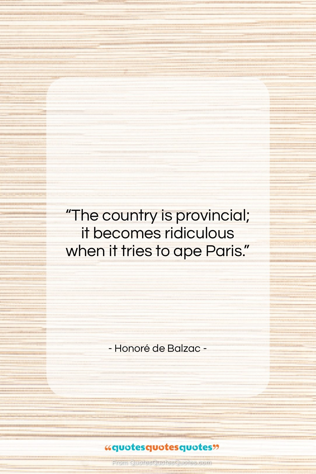 """Honoré de Balzac quote: """"The country is provincial; it becomes ridiculous…""""- at QuotesQuotesQuotes.com"""