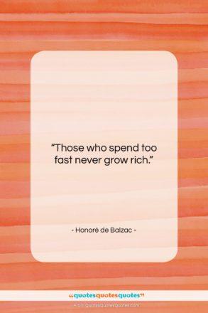 """Honoré de Balzac quote: """"Those who spend too fast never grow…""""- at QuotesQuotesQuotes.com"""