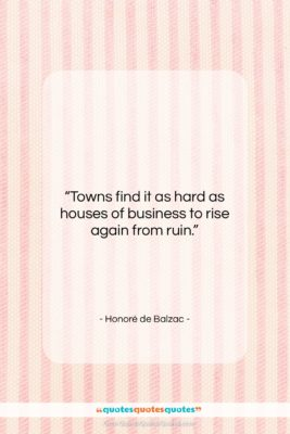"Honoré de Balzac quote: ""Towns find it as hard as houses…""- at QuotesQuotesQuotes.com"