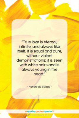"Honoré de Balzac quote: ""True love is eternal, infinite, and always…""- at QuotesQuotesQuotes.com"