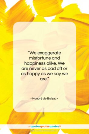 """Honoré de Balzac quote: """"We exaggerate misfortune and happiness alike. We…""""- at QuotesQuotesQuotes.com"""