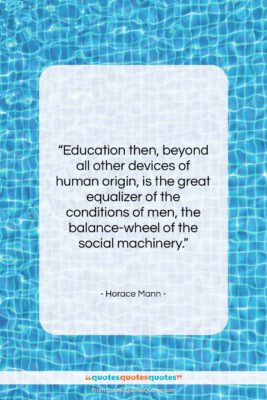 """Horace Mann quote: """"Education then, beyond all other devices of…""""- at QuotesQuotesQuotes.com"""