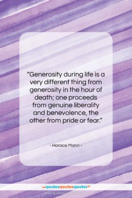 "Horace Mann quote: ""Generosity during life is a very different…""- at QuotesQuotesQuotes.com"