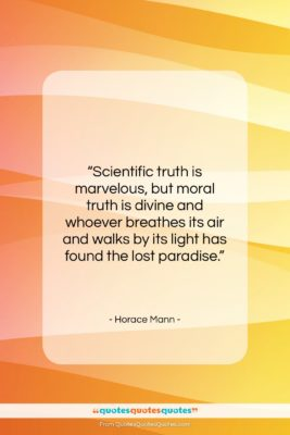"Horace Mann quote: ""Scientific truth is marvelous, but moral truth…""- at QuotesQuotesQuotes.com"