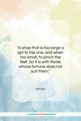 """Horace quote: """"A shoe that is too large is…""""- at QuotesQuotesQuotes.com"""