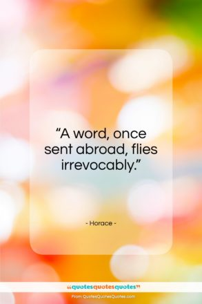 "Horace quote: ""A word, once sent abroad, can never return.""- at QuotesQuotesQuotes.com"