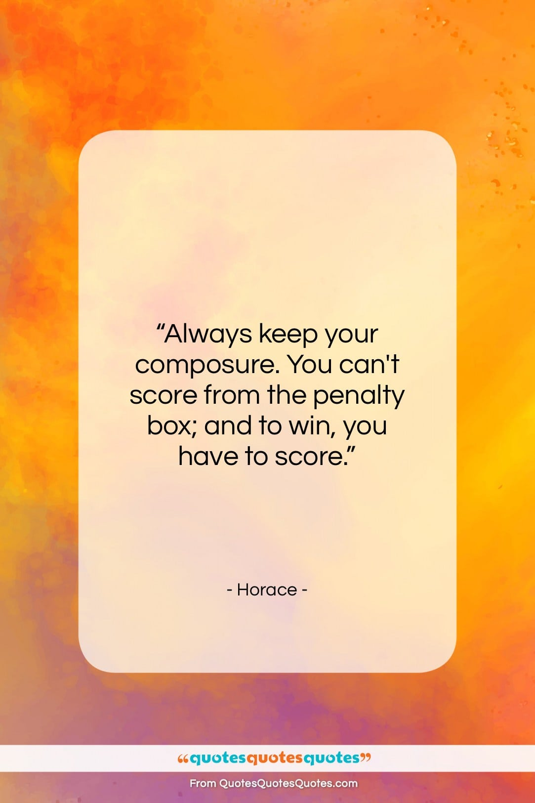"""Horace quote: """"Always keep your composure. You can't score…""""- at QuotesQuotesQuotes.com"""