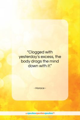 """Horace quote: """"Clogged with yesterday's excess, the body drags…""""- at QuotesQuotesQuotes.com"""