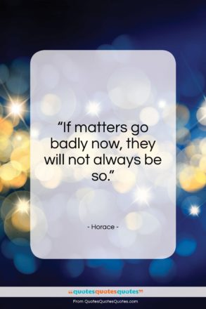"Horace quote: ""If matters go badly now, they will not always be so.""- at QuotesQuotesQuotes.com"