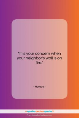 """Horace quote: """"It is your concern when your neighbor's…""""- at QuotesQuotesQuotes.com"""