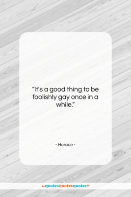 "Horace quote: ""It's a good thing to be foolishly…""- at QuotesQuotesQuotes.com"