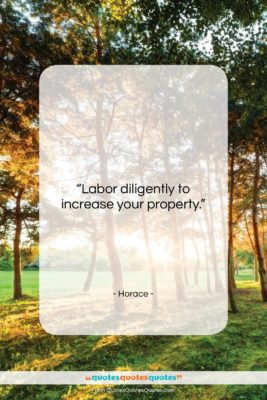 """Horace quote: """"Labor diligently to increase your property….""""- at QuotesQuotesQuotes.com"""