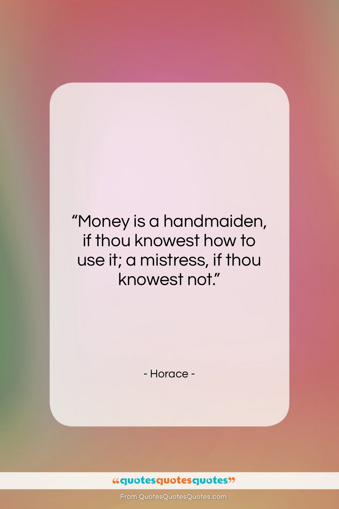 """Horace quote: """"Money is a handmaiden, if thou knowest…""""- at QuotesQuotesQuotes.com"""