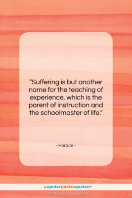 """Horace quote: """"Suffering is but another name for the…""""- at QuotesQuotesQuotes.com"""