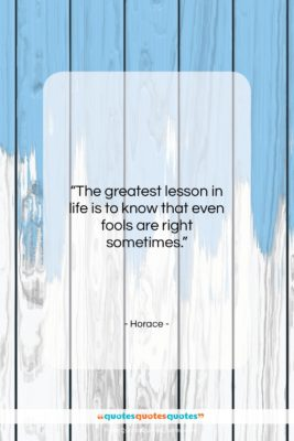"""Horace quote: """"The greatest lesson in life is to…""""- at QuotesQuotesQuotes.com"""