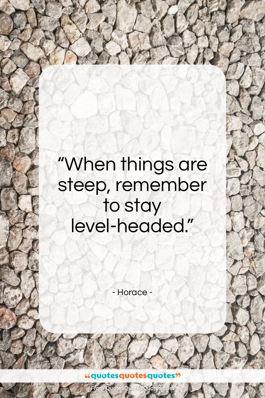 """Horace quote: """"When things are steep, remember to stay level-headed.""""- at QuotesQuotesQuotes.com"""
