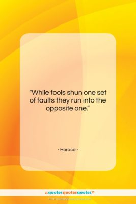 """Horace quote: """"While fools shun one set of faults…""""- at QuotesQuotesQuotes.com"""