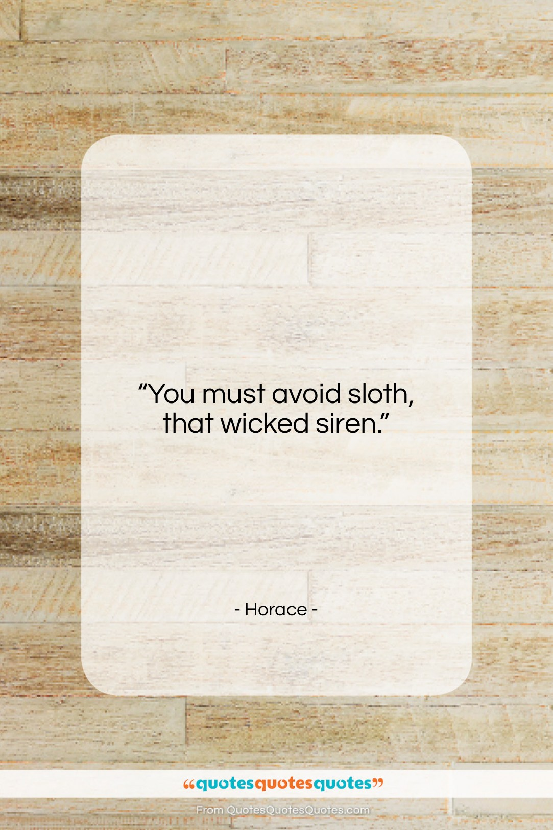 """Horace quote: """"You must avoid sloth, that wicked siren….""""- at QuotesQuotesQuotes.com"""