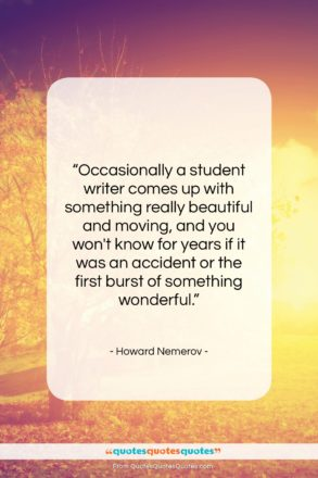 """Howard Nemerov quote: """"Occasionally a student writer comes up with…""""- at QuotesQuotesQuotes.com"""