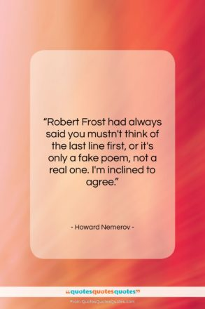 """Howard Nemerov quote: """"Robert Frost had always said you mustn't…""""- at QuotesQuotesQuotes.com"""